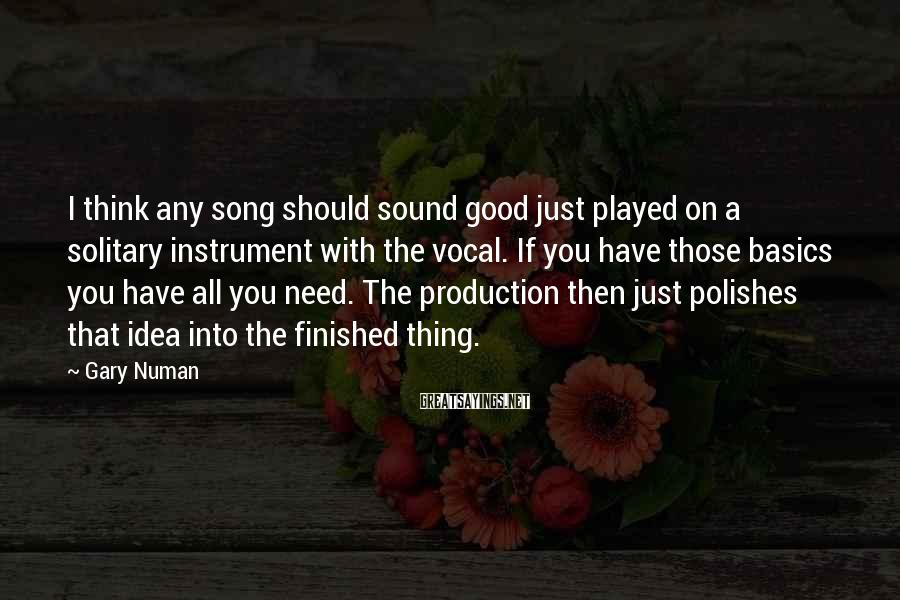 Gary Numan Sayings: I think any song should sound good just played on a solitary instrument with the