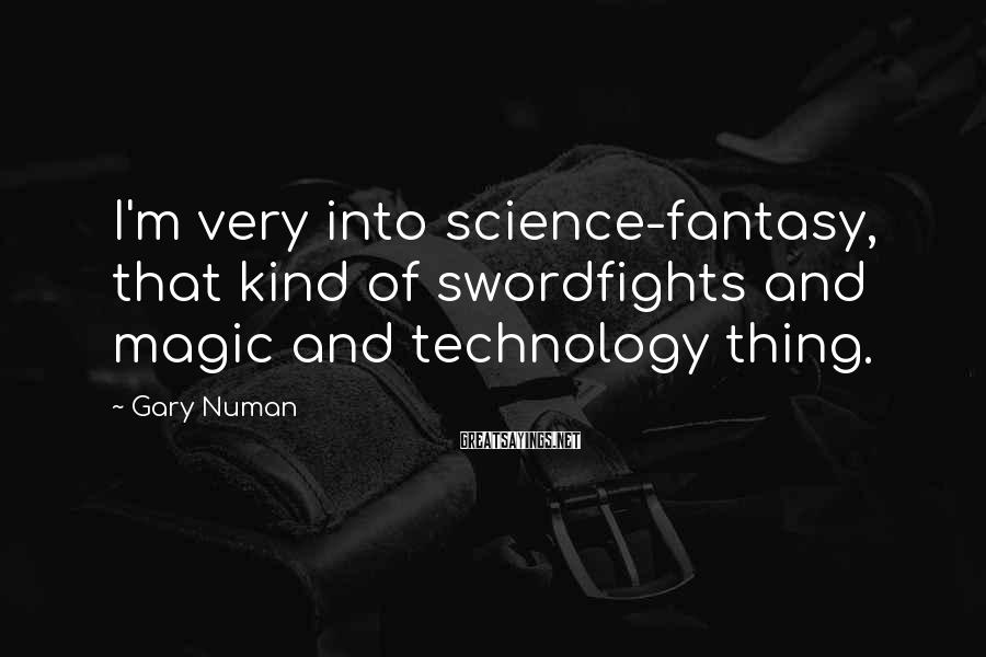 Gary Numan Sayings: I'm very into science-fantasy, that kind of swordfights and magic and technology thing.