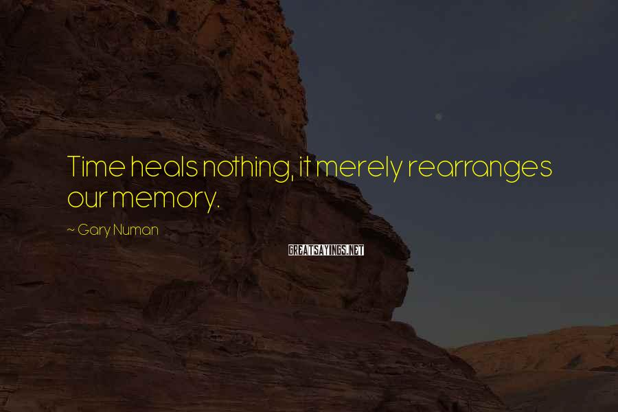 Gary Numan Sayings: Time heals nothing, it merely rearranges our memory.