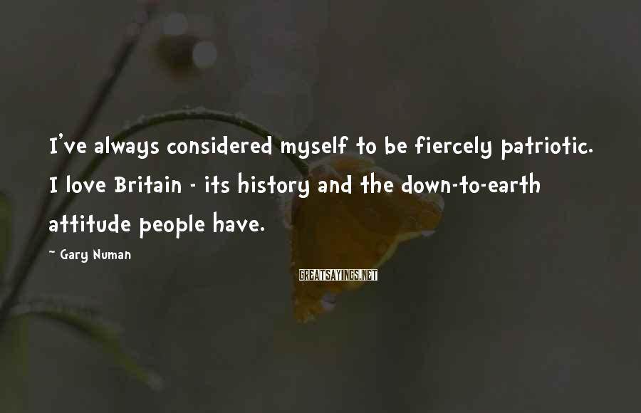 Gary Numan Sayings: I've always considered myself to be fiercely patriotic. I love Britain - its history and