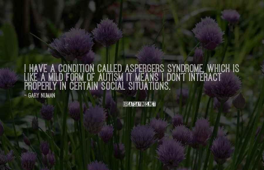Gary Numan Sayings: I have a condition called Aspergers Syndrome, which is like a mild form of autism