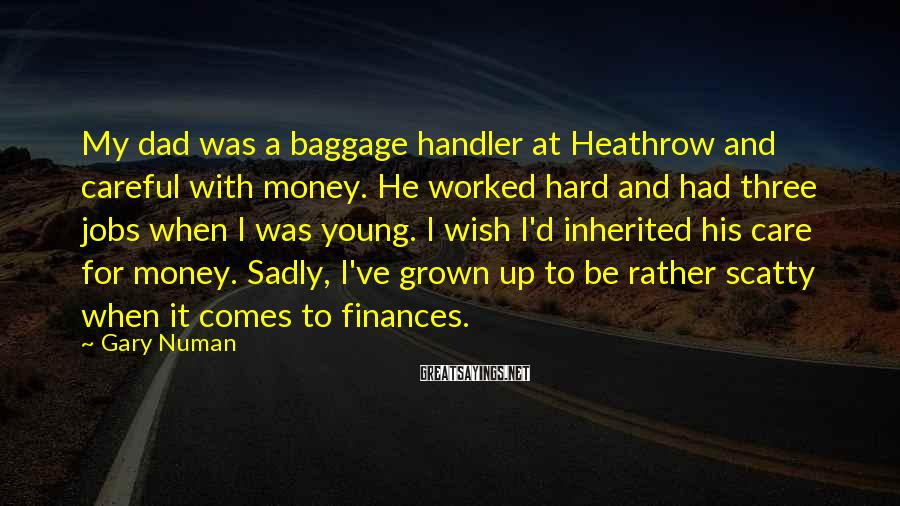 Gary Numan Sayings: My dad was a baggage handler at Heathrow and careful with money. He worked hard