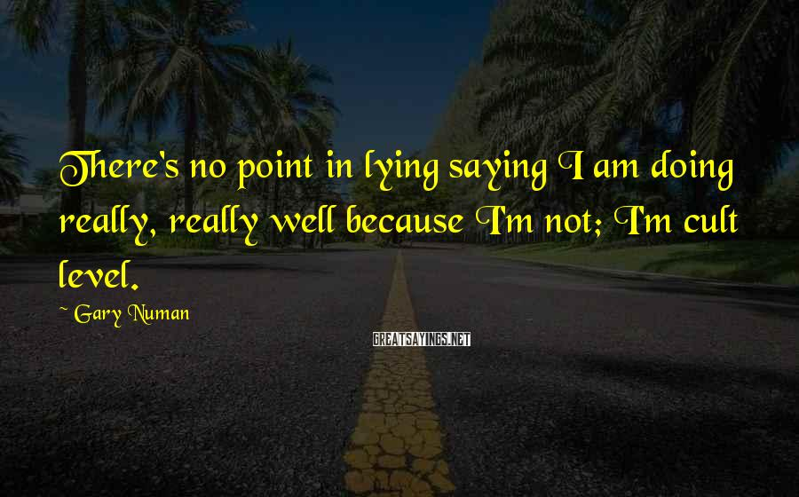 Gary Numan Sayings: There's no point in lying saying I am doing really, really well because I'm not;