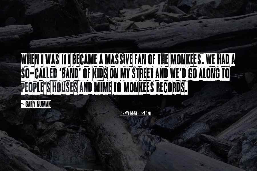 Gary Numan Sayings: When I was 11 I became a massive fan of The Monkees. We had a