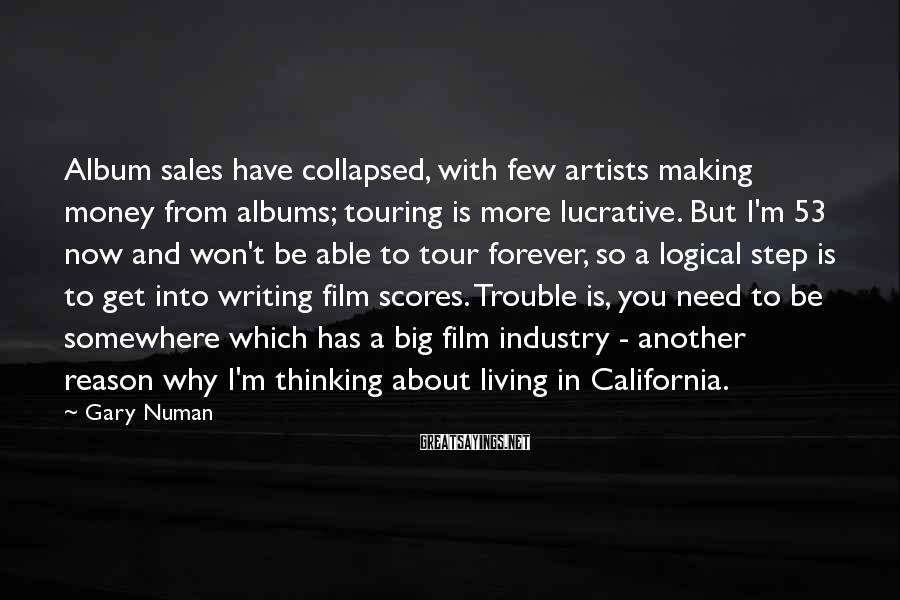 Gary Numan Sayings: Album sales have collapsed, with few artists making money from albums; touring is more lucrative.