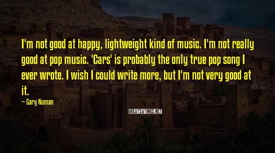 Gary Numan Sayings: I'm not good at happy, lightweight kind of music. I'm not really good at pop