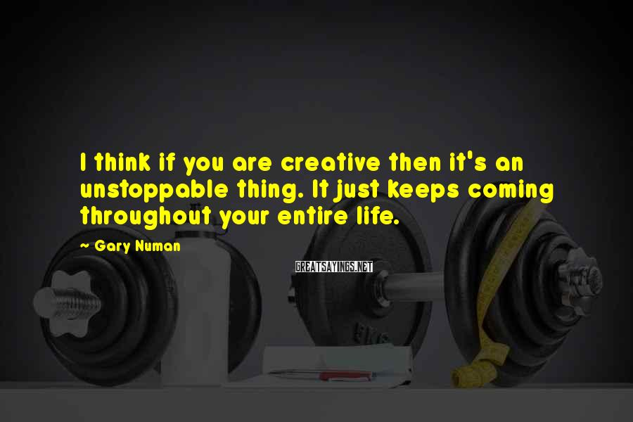 Gary Numan Sayings: I think if you are creative then it's an unstoppable thing. It just keeps coming