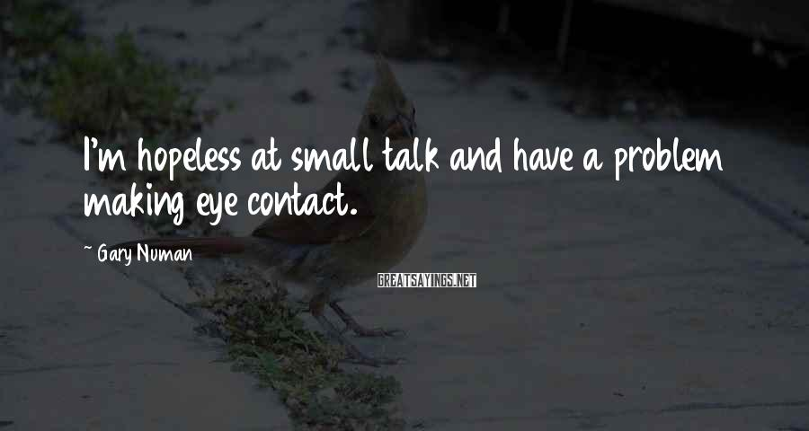 Gary Numan Sayings: I'm hopeless at small talk and have a problem making eye contact.