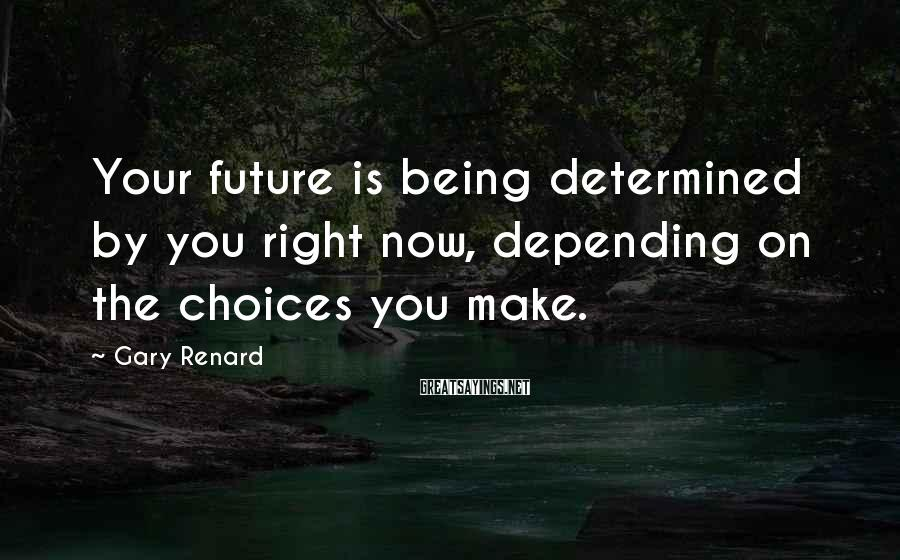 Gary Renard Sayings: Your future is being determined by you right now, depending on the choices you make.