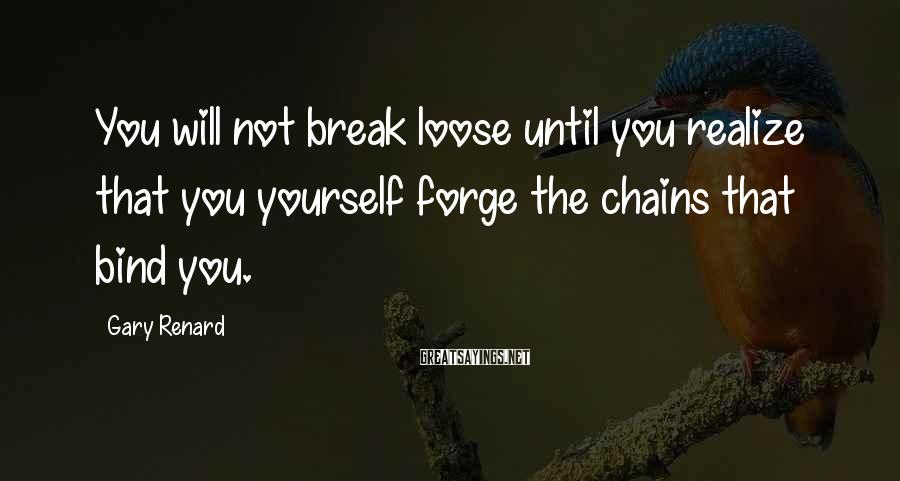 Gary Renard Sayings: You will not break loose until you realize that you yourself forge the chains that