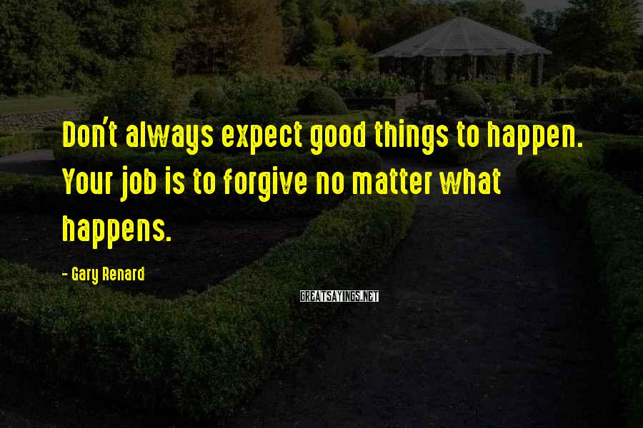 Gary Renard Sayings: Don't always expect good things to happen. Your job is to forgive no matter what