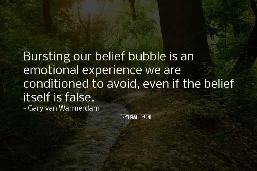 Gary Van Warmerdam Sayings: Bursting our belief bubble is an emotional experience we are conditioned to avoid, even if
