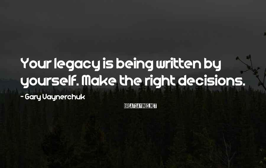 Gary Vaynerchuk Sayings: Your legacy is being written by yourself. Make the right decisions.