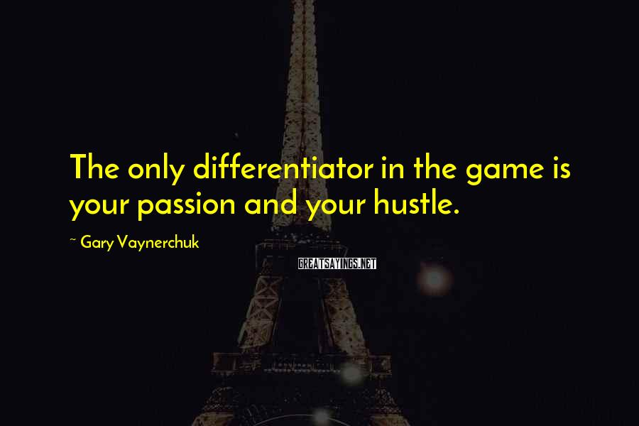 Gary Vaynerchuk Sayings: The only differentiator in the game is your passion and your hustle.