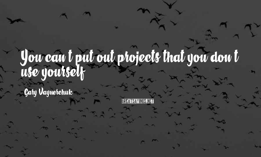 Gary Vaynerchuk Sayings: You can't put out projects that you don't use yourself.