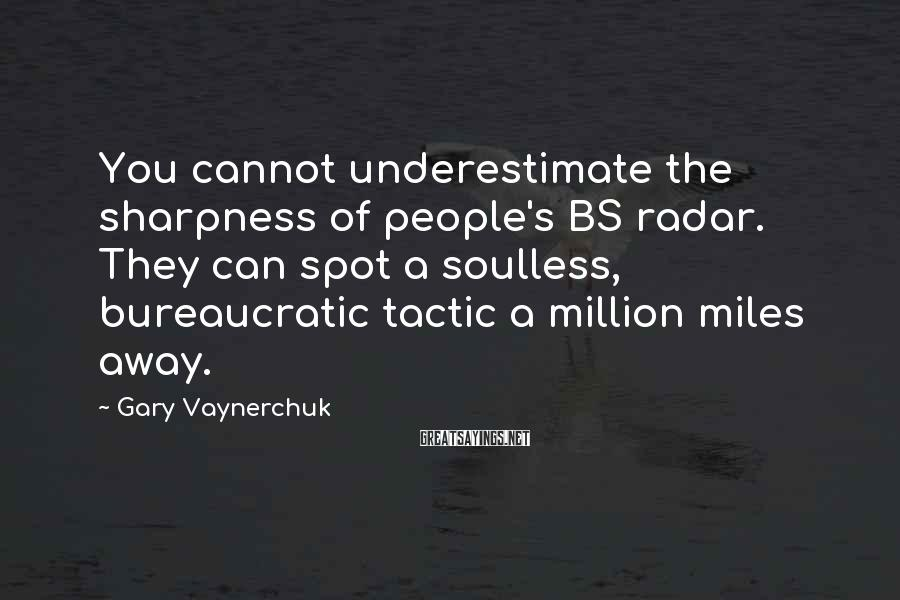 Gary Vaynerchuk Sayings: You cannot underestimate the sharpness of people's BS radar. They can spot a soulless, bureaucratic