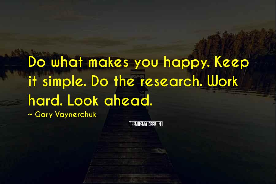 Gary Vaynerchuk Sayings: Do what makes you happy. Keep it simple. Do the research. Work hard. Look ahead.