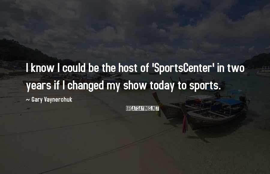 Gary Vaynerchuk Sayings: I know I could be the host of 'SportsCenter' in two years if I changed
