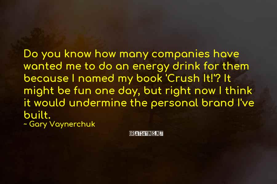 Gary Vaynerchuk Sayings: Do you know how many companies have wanted me to do an energy drink for