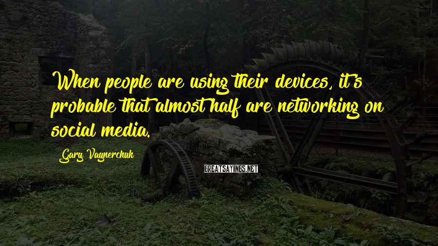 Gary Vaynerchuk Sayings: When people are using their devices, it's probable that almost half are networking on social
