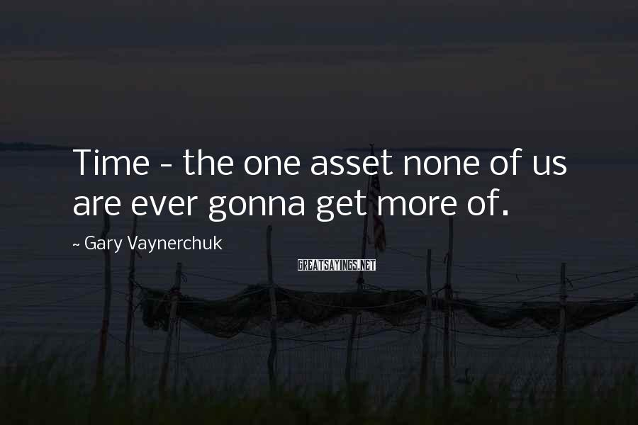 Gary Vaynerchuk Sayings: Time - the one asset none of us are ever gonna get more of.