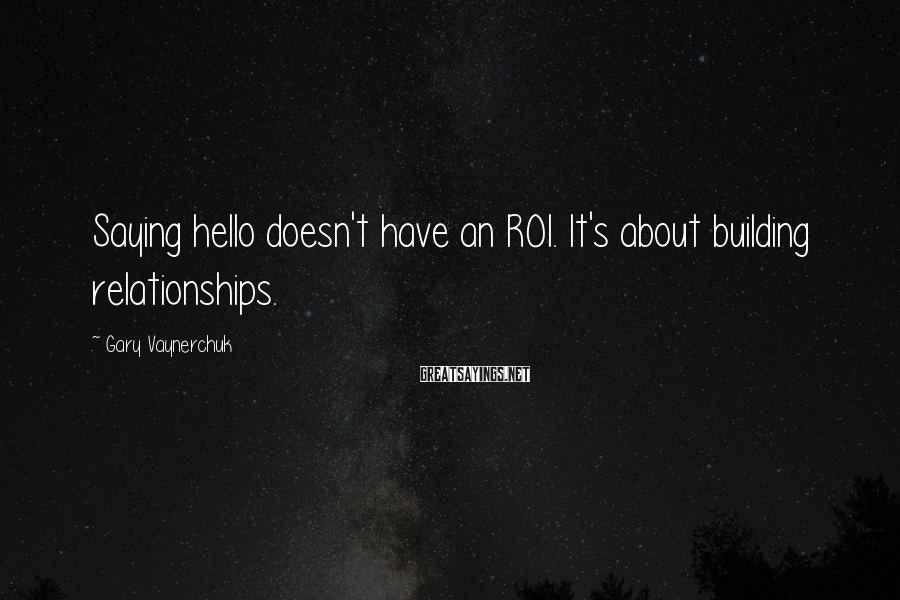 Gary Vaynerchuk Sayings: Saying hello doesn't have an ROI. It's about building relationships.
