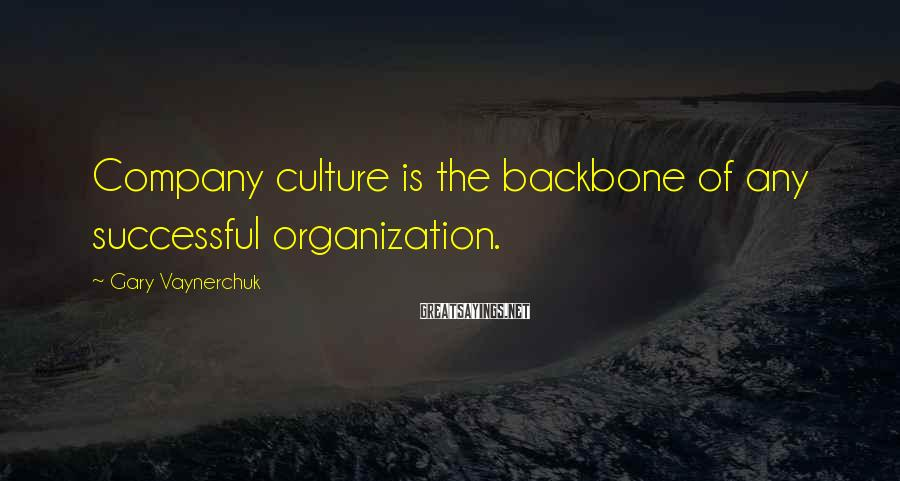 Gary Vaynerchuk Sayings: Company culture is the backbone of any successful organization.