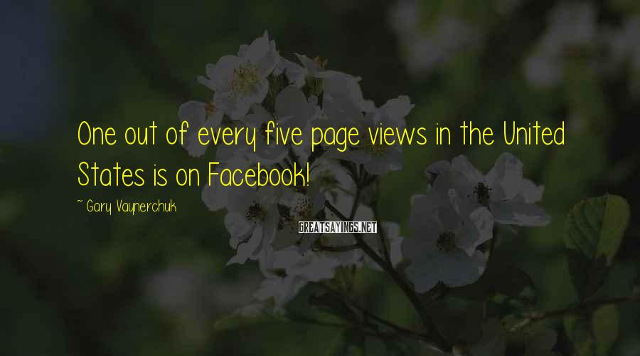 Gary Vaynerchuk Sayings: One out of every five page views in the United States is on Facebook!
