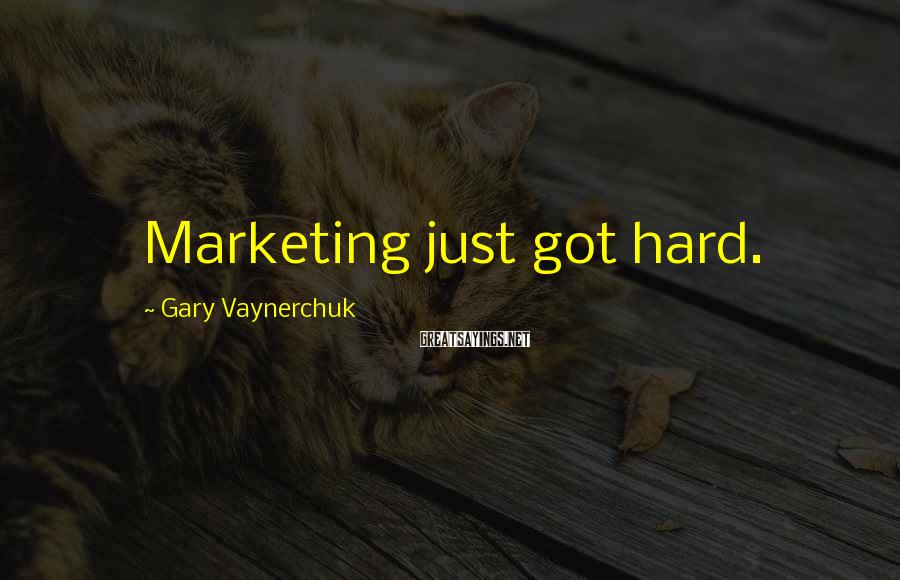 Gary Vaynerchuk Sayings: Marketing just got hard.