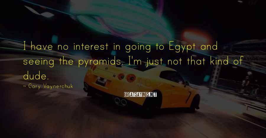 Gary Vaynerchuk Sayings: I have no interest in going to Egypt and seeing the pyramids. I'm just not