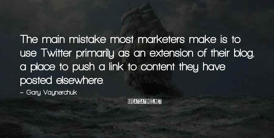 Gary Vaynerchuk Sayings: The main mistake most marketers make is to use Twitter primarily as an extension of