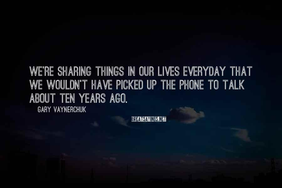 Gary Vaynerchuk Sayings: We're sharing things in our lives everyday that we wouldn't have picked up the phone