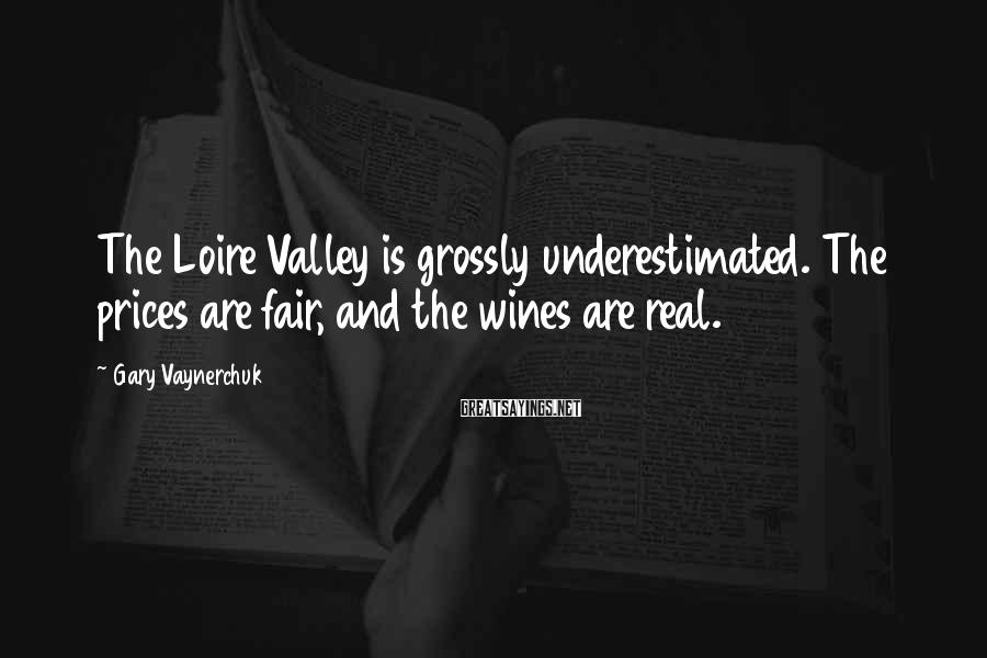 Gary Vaynerchuk Sayings: The Loire Valley is grossly underestimated. The prices are fair, and the wines are real.
