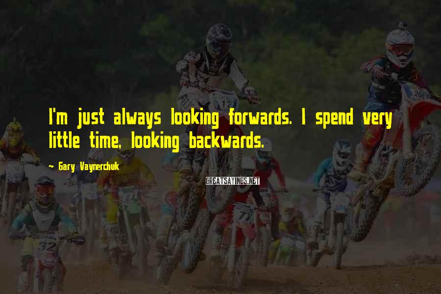Gary Vaynerchuk Sayings: I'm just always looking forwards. I spend very little time, looking backwards.