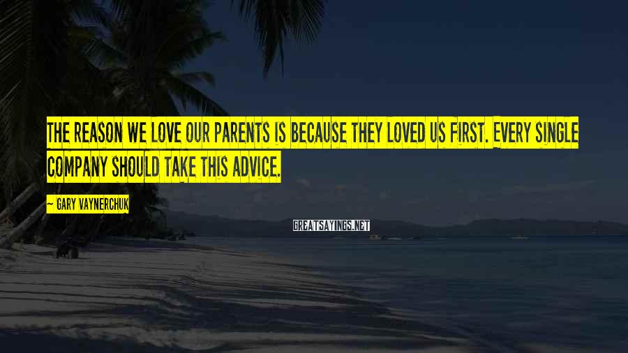 Gary Vaynerchuk Sayings: The reason we love our parents is because they loved us first. Every single company
