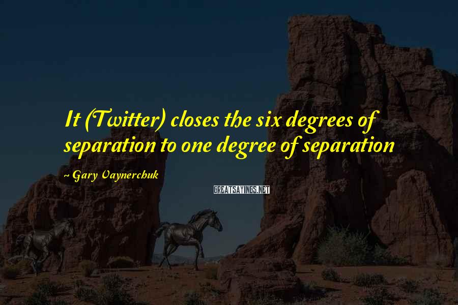 Gary Vaynerchuk Sayings: It (Twitter) closes the six degrees of separation to one degree of separation