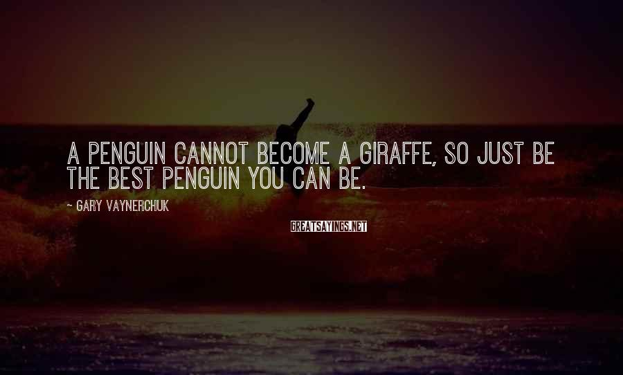 Gary Vaynerchuk Sayings: A penguin cannot become a giraffe, so just be the best penguin you can be.