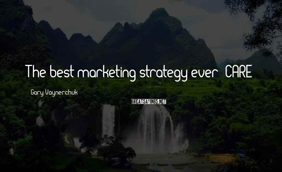 Gary Vaynerchuk Sayings: The best marketing strategy ever: CARE