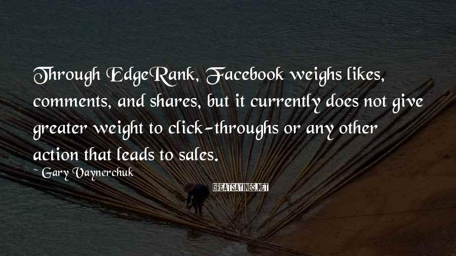 Gary Vaynerchuk Sayings: Through EdgeRank, Facebook weighs likes, comments, and shares, but it currently does not give greater