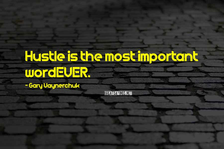 Gary Vaynerchuk Sayings: Hustle is the most important wordEVER.