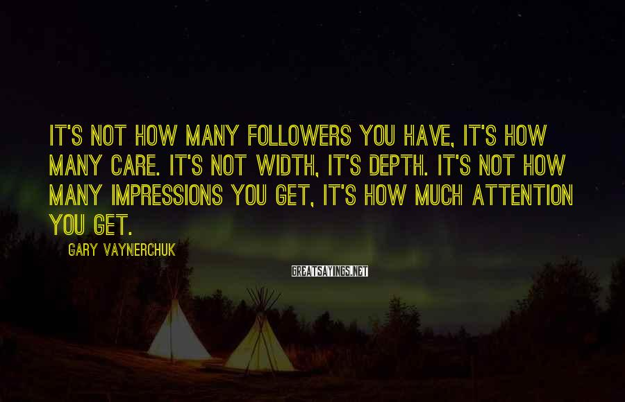 Gary Vaynerchuk Sayings: It's not how many followers you have, it's how many care. It's not width, it's
