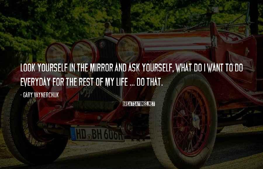 Gary Vaynerchuk Sayings: Look yourself in the mirror and ask yourself, what do I want to do everyday