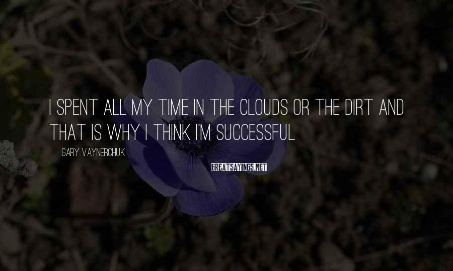 Gary Vaynerchuk Sayings: I spent all my time in the clouds or the dirt and that is why