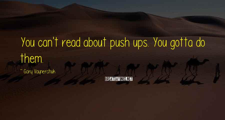 Gary Vaynerchuk Sayings: You can't read about push ups. You gotta do them.