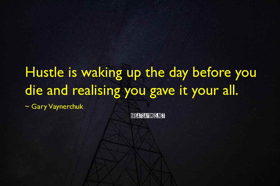 Gary Vaynerchuk Sayings: Hustle is waking up the day before you die and realising you gave it your