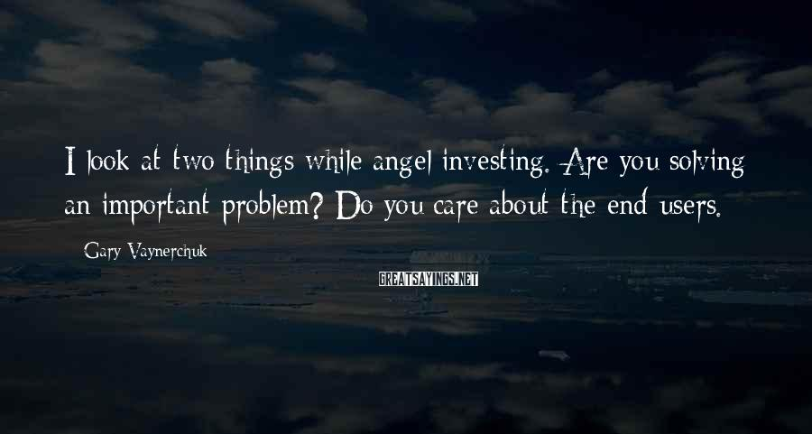 Gary Vaynerchuk Sayings: I look at two things while angel investing. Are you solving an important problem? Do