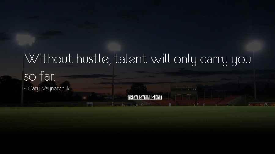 Gary Vaynerchuk Sayings: Without hustle, talent will only carry you so far.