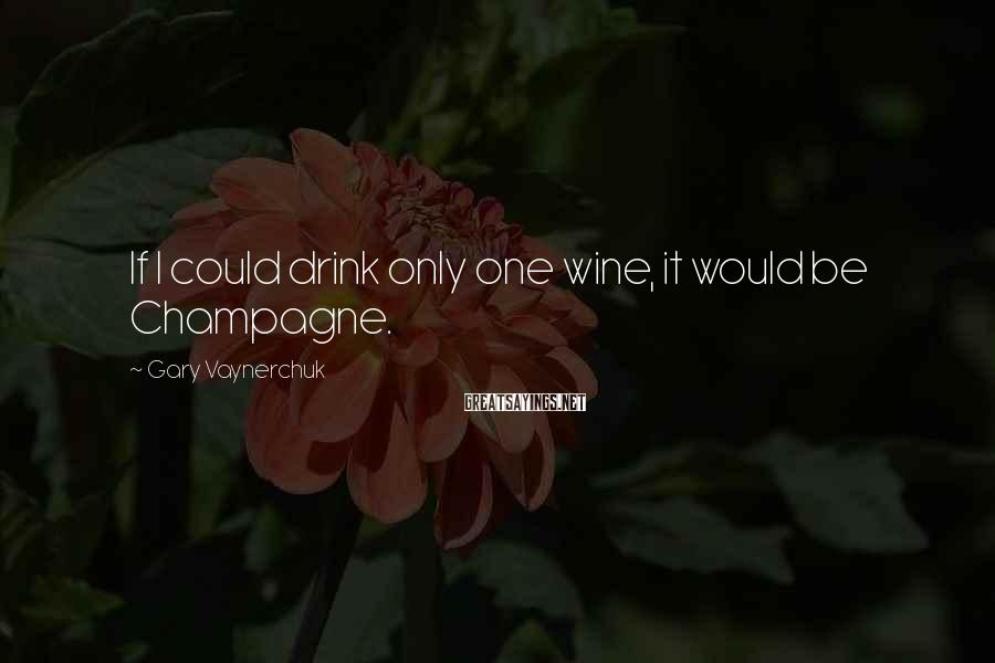 Gary Vaynerchuk Sayings: If I could drink only one wine, it would be Champagne.