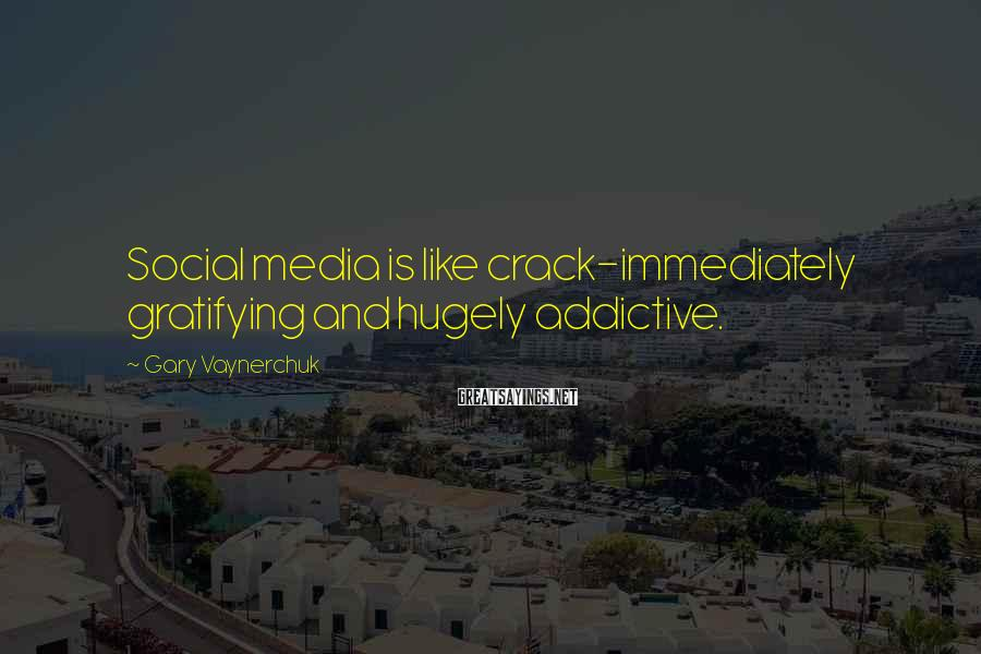 Gary Vaynerchuk Sayings: Social media is like crack-immediately gratifying and hugely addictive.