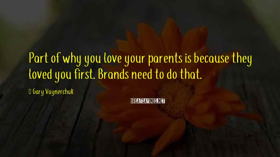 Gary Vaynerchuk Sayings: Part of why you love your parents is because they loved you first. Brands need